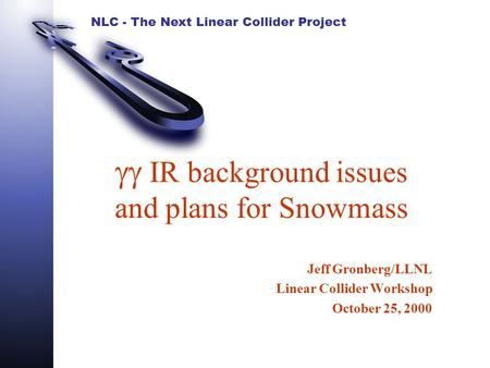 NLC - The Next Linear Collider Project  IR background issues and plans for Snowmass Jeff Gronberg/LLNL Linear Collider Workshop October 25, 2000.