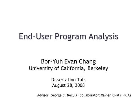 End-User Program Analysis Bor-Yuh Evan Chang University of California, Berkeley Dissertation Talk August 28, 2008 Advisor: George C. Necula, Collaborator: