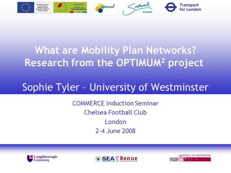 1 What are Mobility Plan Networks? Research from the OPTIMUM 2 project Sophie Tyler – University of Westminster COMMERCE Induction Seminar Chelsea Football.