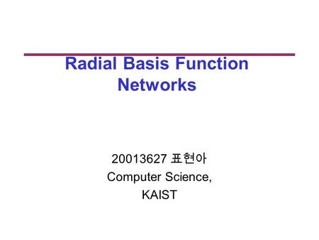 Radial Basis Function Networks 20013627 표현아 Computer Science, KAIST.