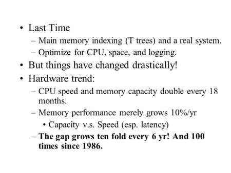 Last Time –Main memory indexing (T trees) and a real system. –Optimize for CPU, space, and logging. But things have changed drastically! Hardware trend: