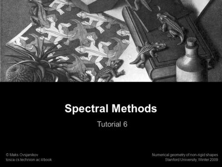 1 Numerical geometry of non-rigid shapes Spectral Methods Tutorial. Spectral Methods Tutorial 6 © Maks Ovsjanikov tosca.cs.technion.ac.il/book Numerical.