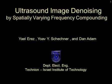 Dept. Elect. Eng. Technion – Israel Institute of Technology Ultrasound Image Denoising by Spatially Varying Frequency Compounding Yael Erez, Yoav Y. Schechner,