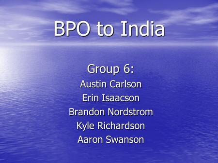 BPO to India Group 6: Austin Carlson Erin Isaacson Brandon Nordstrom Kyle Richardson Aaron Swanson.