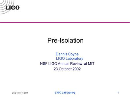 LIGO-G020480-03-M LIGO Laboratory1 Pre-Isolation Dennis Coyne LIGO Laboratory NSF LIGO Annual Review, at MIT 23 October 2002.