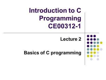 Introduction to C Programming CE00312-1 Lecture 2 Basics of C programming.