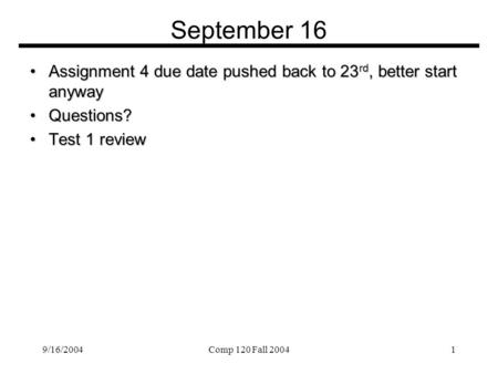 9/16/2004Comp 120 Fall 20041 September 16 Assignment 4 due date pushed back to 23 rd, better start anywayAssignment 4 due date pushed back to 23 rd, better.