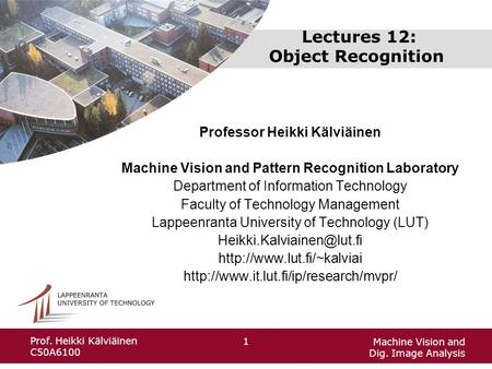 Machine Vision and Dig. Image Analysis 1 Prof. Heikki Kälviäinen C50A6100 Lectures 12: Object Recognition Professor Heikki Kälviäinen Machine Vision and.