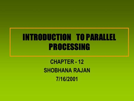 INTRODUCTION TO PARALLEL PROCESSING CHAPTER - 12 SHOBHANA RAJAN 7/16/2001.