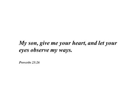 My son, give me your heart, and let your eyes observe my ways.