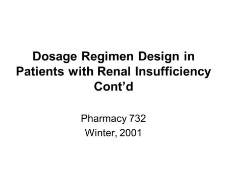 Dosage Regimen Design in Patients with Renal Insufficiency Cont'd Pharmacy 732 Winter, 2001.