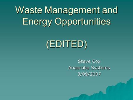 Waste Management and Energy Opportunities (EDITED) Steve Cox Anaerobe Systems 3/09/2007.