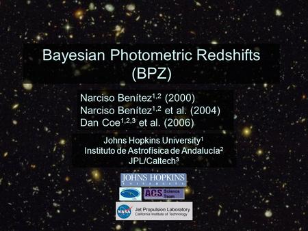 Bayesian Photometric Redshifts (BPZ) Narciso Benítez 1,2 (2000) Narciso Benítez 1,2 et al. (2004) Dan Coe 1,2,3 et al. (2006) Johns Hopkins University.