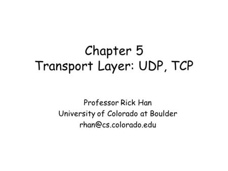 Chapter 5 Transport Layer: UDP, TCP Professor Rick Han University of Colorado at Boulder