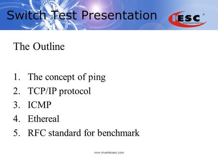 Www.inventecesc.com Switch Test Presentation The Outline 1.The concept of ping 2.TCP/IP protocol 3.ICMP 4.Ethereal 5.RFC standard for benchmark.