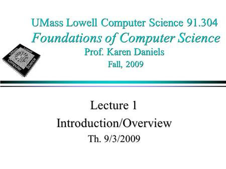 UMass Lowell Computer Science 91.304 Foundations of Computer Science Prof. Karen Daniels Fall, 2009 Lecture 1 Introduction/Overview Th. 9/3/2009.