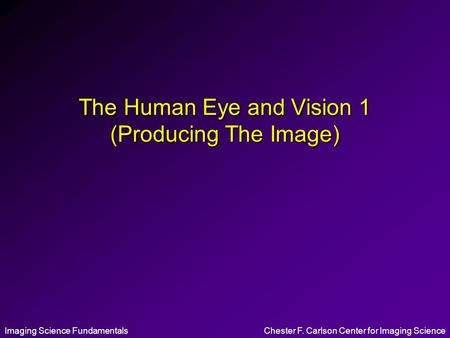 Imaging Science FundamentalsChester F. Carlson Center for Imaging Science The Human Eye and Vision 1 (Producing The Image)