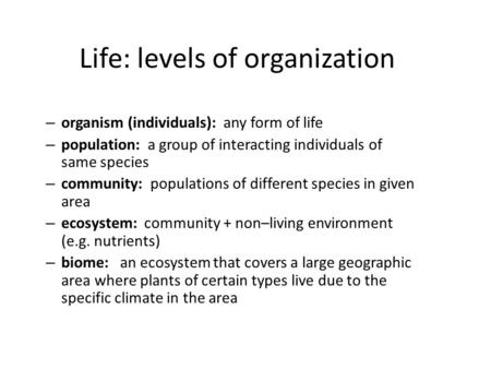Life: levels of organization – organism (individuals): any form of life – population: a group of interacting individuals of same species – community: populations.
