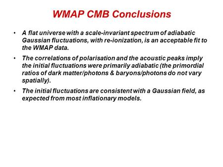 WMAP CMB Conclusions A flat universe with a scale-invariant spectrum of adiabatic Gaussian fluctuations, with re-ionization, is an acceptable fit to the.