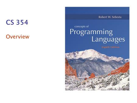 CS 354 Overview. Copyright © 2007 Addison-Wesley. All rights reserved. 1–2 Course Topics What is a programming language? What features do programming.