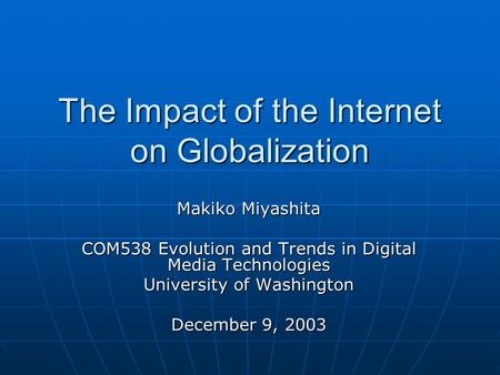 The Impact of the Internet on Globalization Makiko Miyashita COM538 Evolution and Trends in Digital Media Technologies University of Washington December.