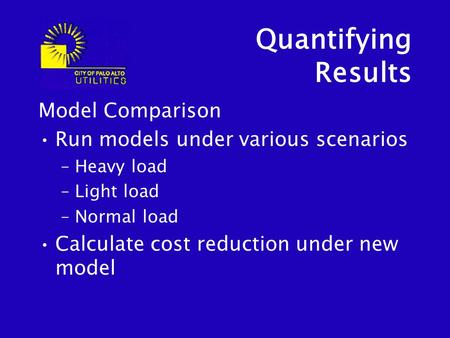 Quantifying Results Model Comparison Run models under various scenarios –Heavy load –Light load –Normal load Calculate cost reduction under new model.