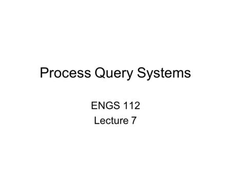 Process Query Systems ENGS 112 Lecture 7. Process Query Systems (PQS) vs Data Base Systems (DBS) Data Base System Process Query System Data Sources Data.