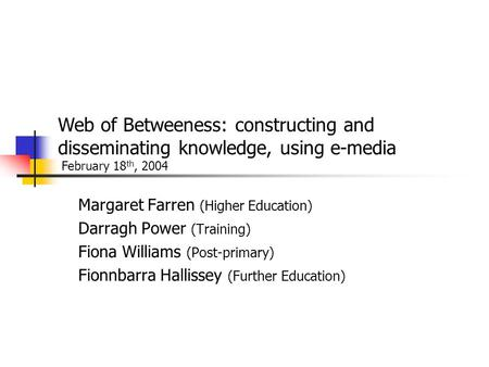 Margaret Farren (Higher Education) Darragh Power (Training) Fiona Williams (Post-primary) Fionnbarra Hallissey (Further Education) Web of Betweeness: constructing.
