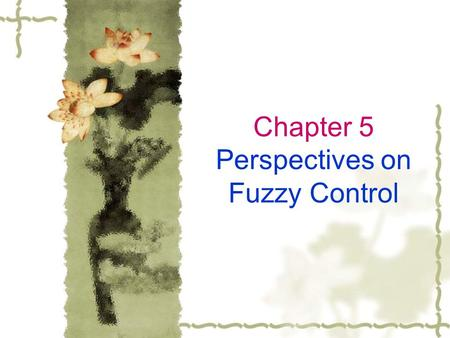 Chapter 5 Perspectives on Fuzzy Control. 5.1 Overview Fuzzy control does not exist as an isolated topic devoid of relationships to other fields, and it.
