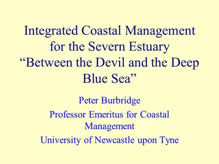 "Integrated Coastal Management for the Severn Estuary ""Between the Devil and the Deep Blue Sea"" Peter Burbridge Professor Emeritus for Coastal Management."