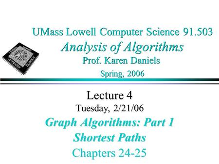 UMass Lowell Computer Science 91.503 Analysis of Algorithms Prof. Karen Daniels Spring, 2006 Lecture 4 Tuesday, 2/21/06 Graph Algorithms: Part 1 Shortest.
