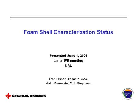 Presented June 1, 2001 Laser IFE meeting NRL Fred Elsner, Abbas Nikroo, John Saurwein, Rich Stephens Foam Shell Characterization Status.