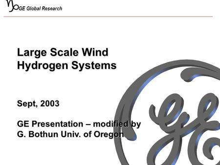 G GE Global Research Large Scale Wind Hydrogen Systems Sept, 2003 GE Presentation – modified by G. Bothun Univ. of Oregon.