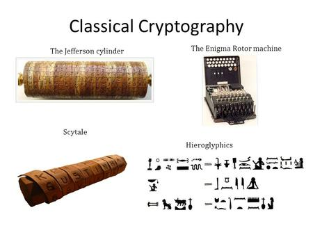 Classical Cryptography The Jefferson cylinder The Enigma Rotor machine Scytale Hieroglyphics.