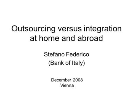 Outsourcing versus integration at home and abroad Stefano Federico (Bank of Italy) December 2008 Vienna.
