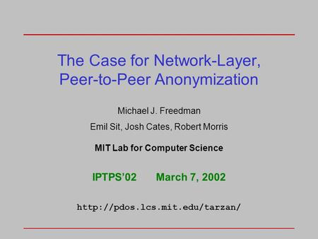 The Case for Network-Layer, Peer-to-Peer Anonymization Michael J. Freedman Emil Sit, Josh Cates, Robert Morris MIT Lab for Computer Science IPTPS'02March.