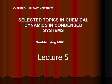 Lecture 5 A. Nitzan, Tel Aviv University SELECTED TOPICS IN CHEMICAL DYNAMICS IN CONDENSED SYSTEMS Boulder, Aug 2007.