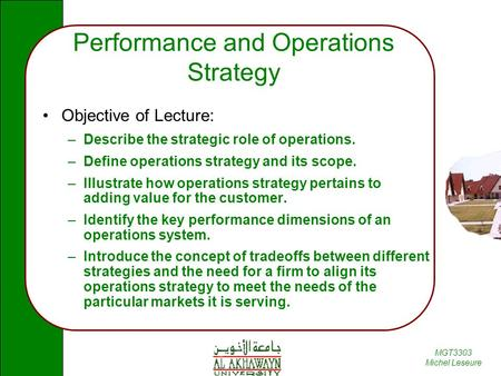 MGT3303 Michel Leseure Performance and Operations Strategy Objective of Lecture: –Describe the strategic role of operations. –Define operations strategy.