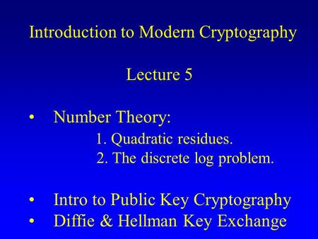 Introduction to Modern Cryptography Lecture 5 Number Theory: 1. Quadratic residues. 2. The discrete log problem. Intro to Public Key Cryptography Diffie.