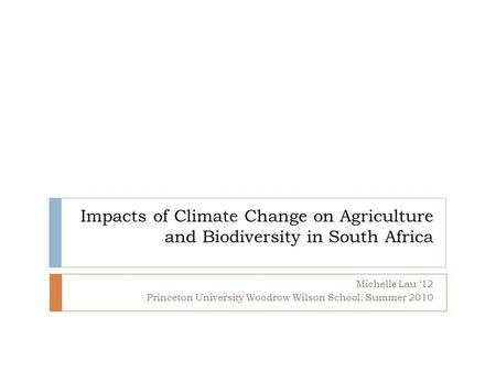 Impacts of Climate Change on Agriculture and Biodiversity in South Africa Michelle Lau '12 Princeton University Woodrow Wilson School, Summer 2010.