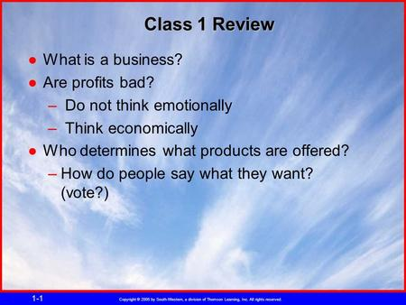 Copyright © 2005 by South-Western, a division of Thomson Learning, Inc. All rights reserved. 1-1 Class 1 Review ●What is a business? ●Are profits bad?