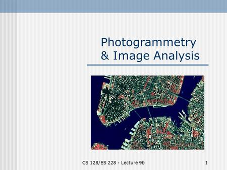 CS 128/ES 228 - Lecture 9b1 Photogrammetry & Image Analysis.