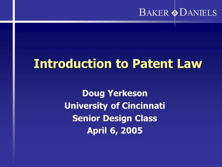 D ANIELS B AKER Introduction to Patent Law Doug Yerkeson University of Cincinnati Senior Design Class April 6, 2005.