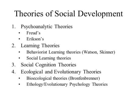 Theories of Social Development 1.Psychoanalytic Theories Freud's Erikson's 2.Learning Theories Behaviorist Learning theories (Watson, Skinner) Social Learning.