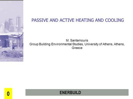 0 PASSIVE AND ACTIVE HEATING AND COOLING M. Santamouris Group Building Environmental Studies, University of Athens, Athens, Greece ENERBUILD.