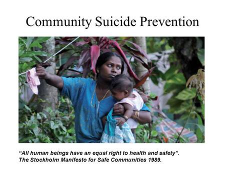 "Community Suicide Prevention Its name is: EXCLUSION ""All human beings have an equal right to health and safety"". The Stockholm Manifesto for Safe Communities."