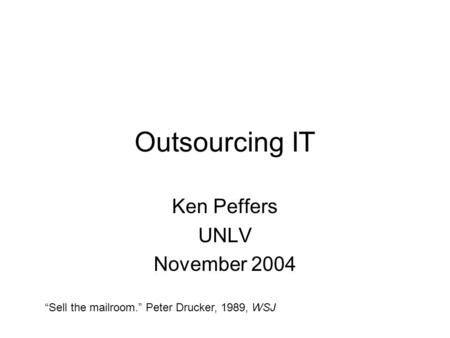 "Outsourcing IT Ken Peffers UNLV November 2004 ""Sell the mailroom."" Peter Drucker, 1989, WSJ."