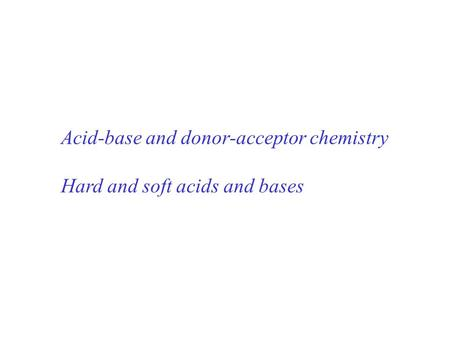 Acid-base and donor-acceptor chemistry Hard and soft acids and bases.