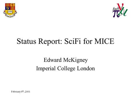February 8 th, 2001 Status Report: SciFi for MICE Edward McKigney Imperial College London.
