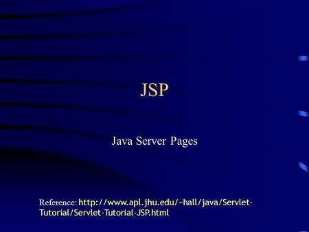 JSP Java Server Pages Reference: http://www.apl.jhu.edu/~hall/java/Servlet-Tutorial/Servlet-Tutorial-JSP.html.